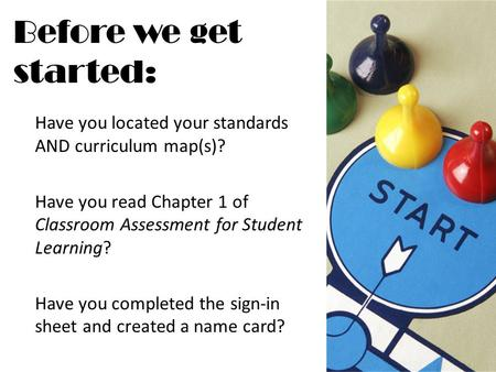 Before we get started: Have you located your standards AND curriculum map(s)? Have you read Chapter 1 of Classroom Assessment for Student Learning? Have.