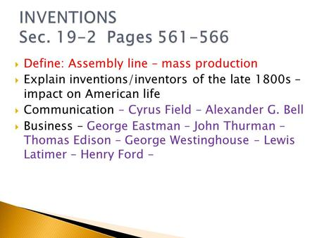  Define: Assembly line – mass production  Explain inventions/inventors of the late 1800s – impact on American life  Communication – Cyrus Field – Alexander.