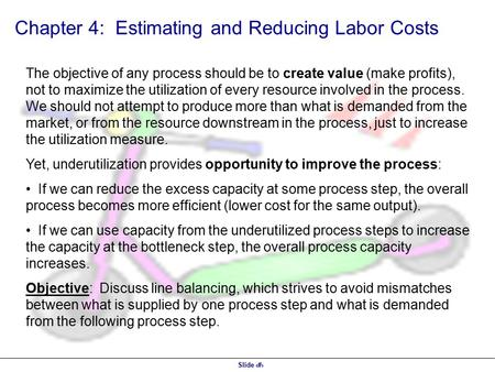 Slide 1 Chapter 4: Estimating and Reducing Labor Costs The objective of any process should be to create value (make profits), not to maximize the utilization.