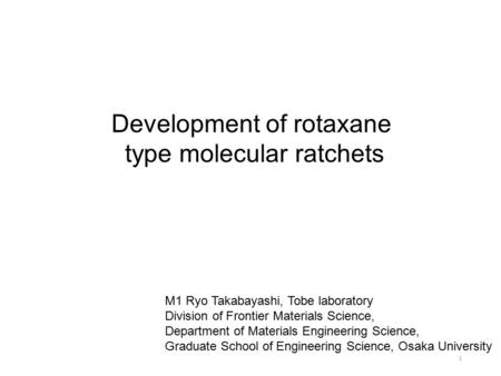 Development of rotaxane type molecular ratchets M1 Ryo Takabayashi, Tobe laboratory Division of Frontier Materials Science, Department of Materials Engineering.