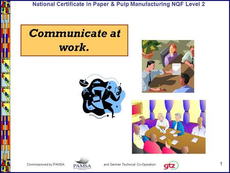 1 Commissioned by PAMSA and German Technical Co-Operation National Certificate in Paper & Pulp Manufacturing NQF Level 2 Communicate at work.