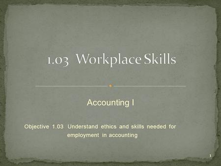 Objective 1.03 Understand ethics and skills needed for employment in accounting 1 Accounting I.