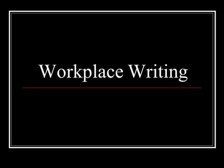Workplace Writing. A reminder of dates… DRAFTS – by Monday Week 2 All 6 pieces of writing Oral presentation draft Deadline – Friday 30 th April, Week.