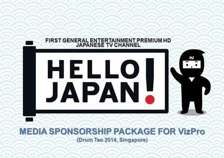 MEDIA SPONSORSHIP PACKAGE FOR VizPro (Drum Tao 2014, Singapore) FIRST GENERAL ENTERTAINMENT PREMIUM HD JAPANESE TV CHANNEL.