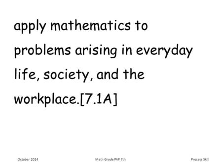 Process Skill apply mathematics to problems arising in everyday life, society, and the workplace.[7.1A] October 2014Math Grade PAP 7th.