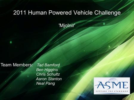 2011 Human Powered Vehicle Challenge 'Mjolnir' Team Members: Tad Bamford Ben Higgins Chris Schultz Aaron Stanton Neal Pang.