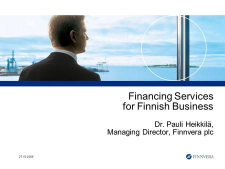 27.10.2006 Financing Services for Finnish Business Dr. Pauli Heikkilä, Managing Director, Finnvera plc.