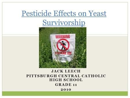 JACK LEECH PITTSBURGH CENTRAL CATHOLIC HIGH SCHOOL GRADE 11 2010 Pesticide Effects on Yeast Survivorship.