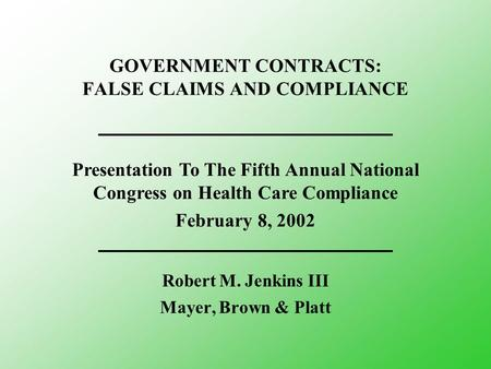 GOVERNMENT CONTRACTS: FALSE CLAIMS AND COMPLIANCE Robert M. Jenkins III Mayer, Brown & Platt Presentation To The Fifth Annual National Congress on Health.