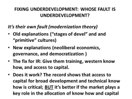 "FIXING UNDERDEVELOPMENT: WHOSE FAULT IS UNDERDEVELOPMENT? It's their own fault (modernization theory) Old explanations (""stages of devel"" and and ""primitive"""