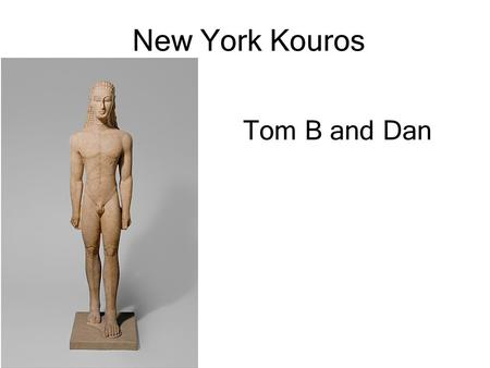 New York Kouros Tom B and Dan. Key Facts Early Archaic period Sounion group of kouroi c. 590-580BC 1.85m tall (6.4 ft) without plinth Kouros translates.