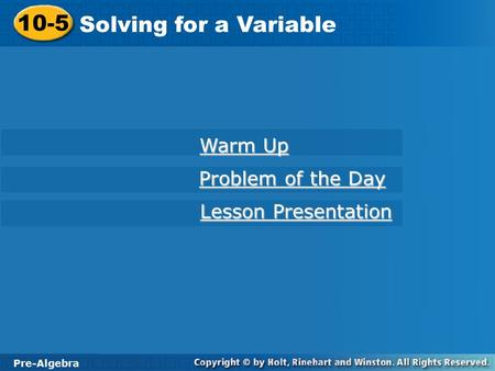 Pre-Algebra 10-5 Solving for a Variable 10-5 Solving for a Variable Pre-Algebra Warm Up Warm Up Problem of the Day Problem of the Day Lesson Presentation.