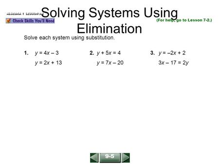 Solving Systems Using Elimination (For help, go to Lesson 7-2.) Solve each system using substitution. 1.y = 4x – 32.y + 5x = 4 3. y = –2x + 2 y = 2x +