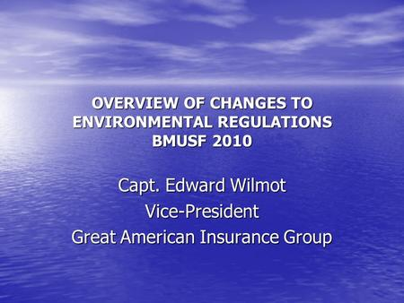 OVERVIEW OF CHANGES TO ENVIRONMENTAL REGULATIONS BMUSF 2010 Capt. Edward Wilmot Vice-President Great American Insurance Group.