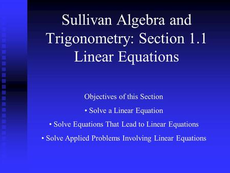 Sullivan Algebra and Trigonometry: Section 1.1 Linear Equations Objectives of this Section Solve a Linear Equation Solve Equations That Lead to Linear.