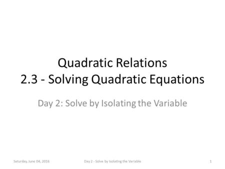 Quadratic Relations 2.3 - Solving Quadratic Equations Day 2: Solve by Isolating the Variable Saturday, June 04, 20161Day 2 - Solve by Isolating the Variable.