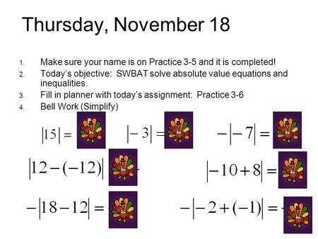 Thursday, November 18 1. Make sure your name is on Practice 3-5 and it is completed! 2. Today's objective: SWBAT solve absolute value equations and inequalities.