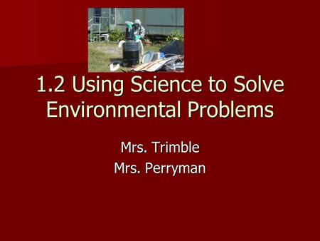 1.2 Using Science to Solve Environmental Problems Mrs. Trimble Mrs. Perryman.