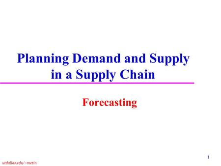 Utdallas.edu/~metin 1 Planning Demand and Supply in a Supply Chain Forecasting.