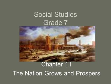 Social Studies Grade 7 Chapter 11 The Nation Grows and Prospers.