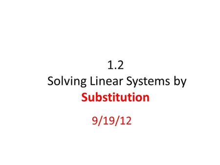 1.2 Solving Linear Systems by Substitution 9/19/12.