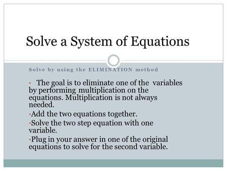 Solve by using the ELIMINATION method The goal is to eliminate one of the variables by performing multiplication on the equations. Multiplication is not.