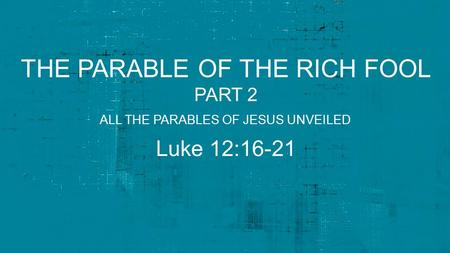 THE PARABLE OF THE RICH FOOL PART 2 Luke 12:16-21 ALL THE PARABLES OF JESUS UNVEILED.