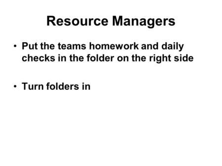Resource Managers Put the teams homework and daily checks in the folder on the right side Turn folders in.