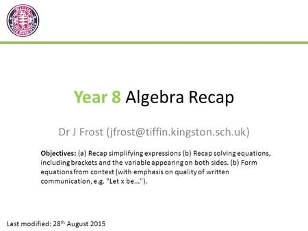 Year 8 Algebra Recap Dr J Frost Last modified: 28 th August 2015 Objectives: (a) Recap simplifying expressions (b) Recap.
