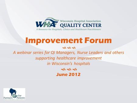 Improvement Forum    A webinar series for QI Managers, Nurse Leaders and others supporting healthcare improvement in Wisconsin's hospitals    June.