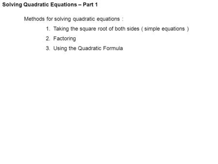 Solving Quadratic Equations – Part 1 Methods for solving quadratic equations : 1. Taking the square root of both sides ( simple equations ) 2. Factoring.