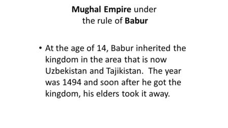 Mughal Empire under the rule of Babur At the age of 14, Babur inherited the kingdom in the area that is now Uzbekistan and Tajikistan. The year was 1494.