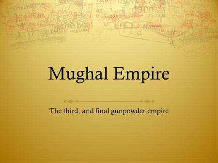 Mughal Empire The third, and final gunpowder empire.