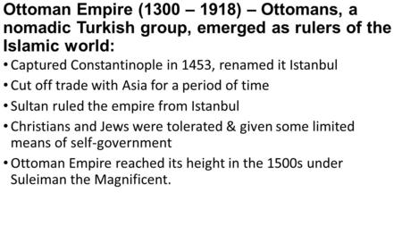 Ottoman Empire (1300 – 1918) – Ottomans, a nomadic Turkish group, emerged as rulers of the Islamic world: Captured Constantinople in 1453, renamed it Istanbul.