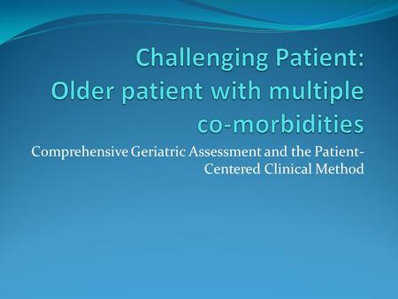 Comprehensive Geriatric Assessment and the Patient- Centered Clinical Method.