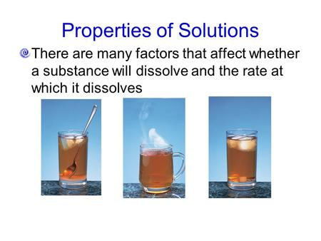 Properties of Solutions There are many factors that affect whether a substance will dissolve and the rate at which it dissolves.