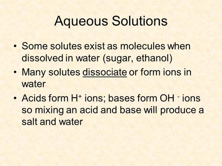 Aqueous Solutions Some solutes exist as molecules when dissolved in water (sugar, ethanol) Many solutes dissociate or form ions in water Acids form H +