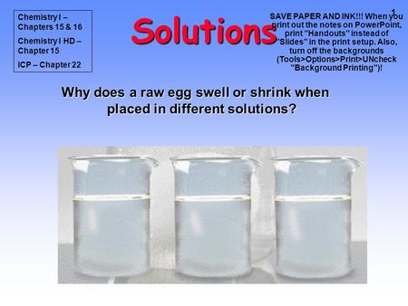 1 Solutions Why does a raw egg swell or shrink when placed in different solutions? Chemistry I – Chapters 15 & 16 Chemistry I HD – Chapter 15 ICP – Chapter.