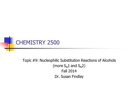 CHEMISTRY 2500 Topic #9: Nucleophilic Substitution Reactions of Alcohols (more S N 1 and S N 2) Fall 2014 Dr. Susan Findlay.