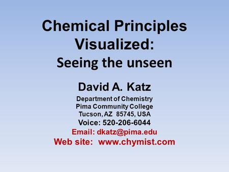 Chemical Principles Visualized: Seeing the unseen David A. Katz Department of Chemistry Pima Community College Tucson, AZ 85745, USA Voice: 520-206-6044.