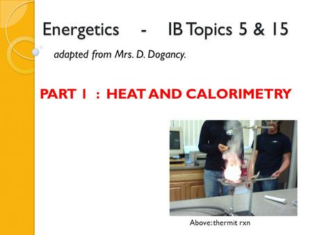 Energetics - IB Topics 5 & 15 adapted from Mrs. D. Dogancy. Above: thermit rxn PART 1 : HEAT AND CALORIMETRY.