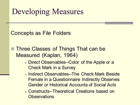 Developing Measures Concepts as File Folders Three Classes of Things That can be Measured (Kaplan, 1964) Direct Observables--Color of the Apple or a Check.