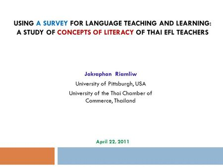 USING A SURVEY FOR LANGUAGE TEACHING AND LEARNING: A STUDY OF CONCEPTS OF LITERACY OF THAI EFL TEACHERS Jakraphan Riamliw University of Pittsburgh, USA.