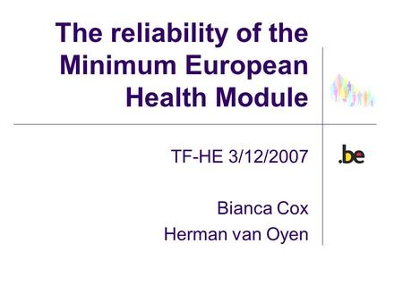 The reliability of the Minimum European Health Module TF-HE 3/12/2007 Bianca Cox Herman van Oyen.