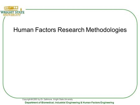 Copyright  2003 by Dr. Gallimore, Wright State University Department of Biomedical, Industrial Engineering & Human Factors Engineering Human Factors Research.