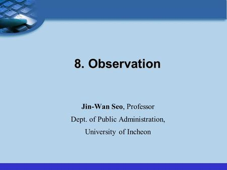 8. Observation Jin-Wan Seo, Professor Dept. of Public Administration, University of Incheon.