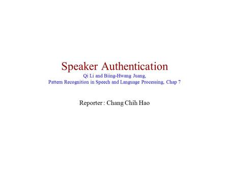 Speaker Authentication Qi Li and Biing-Hwang Juang, Pattern Recognition in <strong>Speech</strong> and Language Processing, Chap 7 Reporter : Chang Chih Hao.
