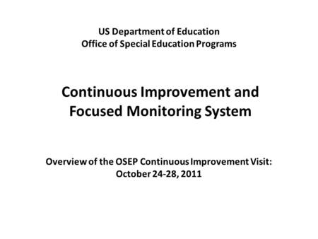 Continuous Improvement and Focused Monitoring System US Department of Education Office of Special Education Programs Overview of the OSEP Continuous Improvement.