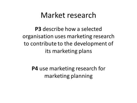 Market research P3 describe how a selected organisation uses marketing research to contribute to the development of its marketing plans P4 use marketing.