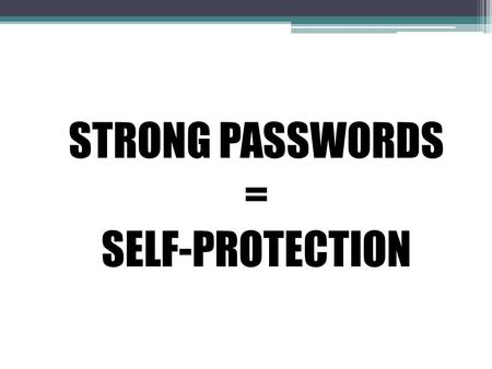 STRONG PASSWORDS = SELF-PROTECTION. Why are passwords essential for self protection? Passwords protect hackers from accessing personal information (birthday,
